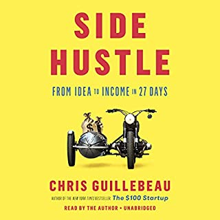 Side Hustle     From Idea to Income in 27 Days              Written by:                                                                                                                                 Chris Guillebeau                               Narrated by:                                                                                                                                 Chris Guillebeau                      Length: 4 hrs and 51 mins     56 ratings     Overall 4.3