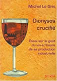 Dionysos crucifié : Essai sur le goüt du vin à l'heure de sa production industrielle