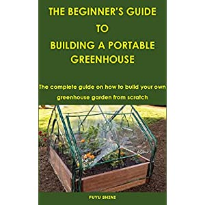 THE BEGINNER'S GUIDE TO BUILDING A PORTABLE GREENHOUSE: The complete guide on how to build your own greenhouse garden from scratch