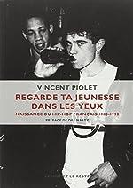 Regarde ta jeunesse dans les yeux - Naissance du hip-hop français 1980-1990 de Vincent Piolet