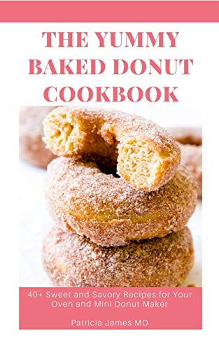 The Yummy Baked Donut Cookbook: 40+ Sweet and Savory Recipes for Your Oven and Mini Donut Maker