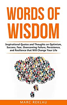 Words of Wisdom: Inspirational Quotes and Thoughts on Optimism, Success, Fear, Overcoming Failure,Persistence, and Resilience that Will Change Your Life. (Change your habits, change your life Book 8) by [Marc Reklau]
