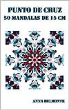 PUNTO DE CRUZ 50 MANDALAS DE 15 CM. : 50 patrones de mandalas cuadrados, de 15 cm, para bordar en punto de cruz.
