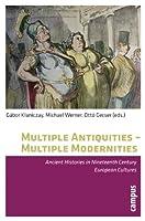 Multiple Antiquities - Multiple Modernities: Ancient Histories in Nineteenth Century European Cultures