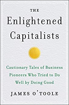 The Enlightened Capitalists: Cautionary Tales of Business Pioneers Who Tried to Do Well by Doing Good by [James O'Toole]