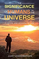 The Significance of Humans in the Universe: The Purpose and Meaning of Life