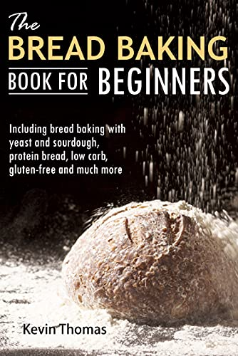 The Bread Baking Book for Beginners: Including bread baking with yeast and sourdough, protein bread, low carb, gluten-free and much more