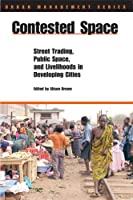 Contested Space: Street Trading, Public Space, And Livelihoods in Developing Cities (Urban Management)
