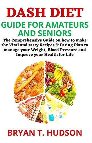 DASH DIET GUIDE FOR AMATEURS AND SENIORS: The Comprehensive Guide on how to make the Vital and tasty Recipes & Eating Plan to manage your Weight, Blood Pressure and Improve your Health for Life.