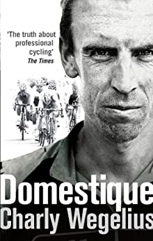 Domestique: The Real-life Ups and Downs of a Tour Pro by [Charly Wegelius]