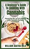 A Beginner's Guide To Cooking With Cannabis: Mastering the Art of Cooking with Cannabis Recipes Cookbook (English Edition)