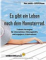 Es gibt ein Leben nach dem Hamsterrad.: Freiheits-Strategien fuer Unternehmer, Fuehrungskraefte und engagierte Arbeitnehmer.