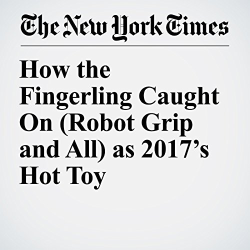 How the Fingerling Caught On (Robot Grip and All) as 2017's Hot Toy copertina
