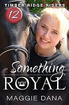Something Royal (Timber Ridge Riders Book 12) by [Maggie Dana]