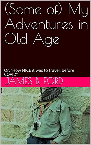 "(Some of) My Adventures in Old Age: Or, ""How NICE it was to travel, before COVID"" by [James B. Ford]"