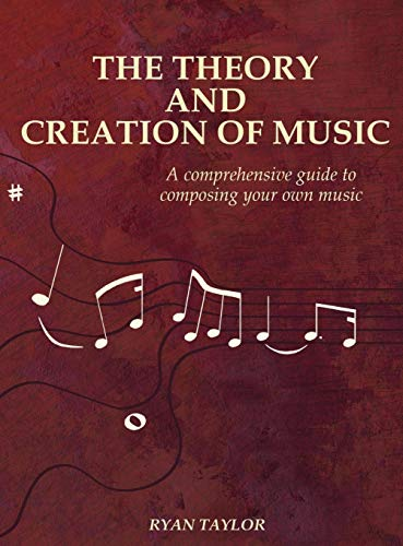 The Theory and Creation of Music: A Comprehensive Guide to Composing Your Own Music