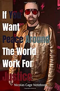 If You Want Peace Around The World, Work For Justice Nicolas Cage Notebook: Inspirational Notebook for children, adults, m...