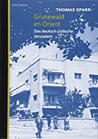 Grunewald im Orient: Das deutsch-jdische Jerusalem