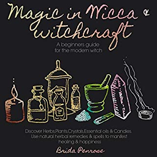 Magic in Wicca & Witchcraft: A Beginners Guide for the Modern Witch      Discover Herbs, Plants, Crystals, Essential Oils & Candles and Use Natural Herbal Remedies & Spells to Manifest Healing & Happiness              By:                                                                                                                                 Brida Penrose                               Narrated by:                                                                                                                                 Genesis Torres                      Length: 3 hrs and 18 mins     25 ratings     Overall 4.8