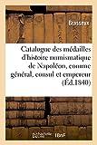 Catalogue des médailles de l'histoire numismatique de Napoléon, comme général, consul et empereur - Frappées à la Monnaie de Paris, depuis la bataille de Montenotte en 1796 jusqu'à nos jours