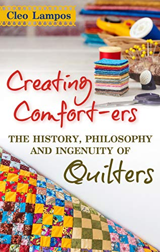 Creating Comfort-ers: The History, Philosophy and Ingenuity of Quilters