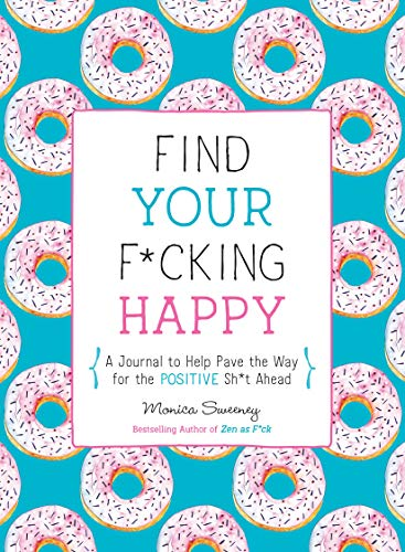 Find Your F*cking Happy: A Journal to Help Pave the Way for Positive Sh*t Ahead (Zen as F*ck Journal