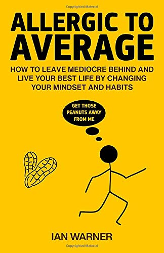 Allergic to Average: How to Leave Mediocre Behind And Live Your Best Life By Changing Your Mindset and Habits