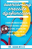 Overcoming Erectile Dsyfunction: A Guide On Understanding ED, Effective Natural and Herbal Solutions, Vitamins and Essential Oils for ED and Some Natural Viagra