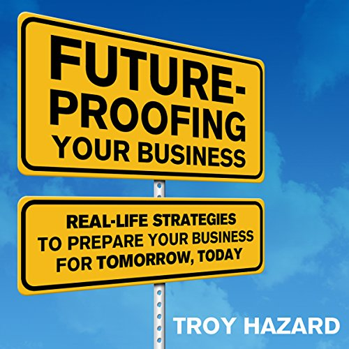 Future-Proofing Your Business: Real Life Strategies to Prepare Your Business for Tomorrow, Today audiobook cover art