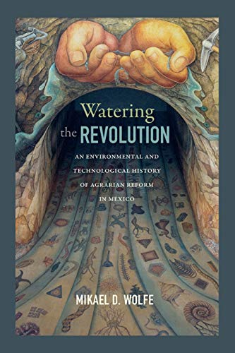 Watering the Revolution: An Environmental and Technological History of Agrarian Reform in Mexico