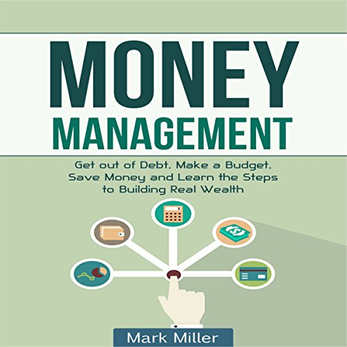 Money Management: Get Out of Debt, Make a Budget, Save Money, and Learn the Steps to Building Real Wealth audiobook cover art