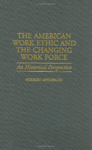 The American Work Ethic and the Changing Work Force: An Historical Perspective (Contributions in Labor Studies Book 52)