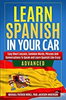 LEARN SPANISH IN YOUR CAR ADVANCED Easy Short Lessons, Common Words, Phrases And Conversations To Learn Spanish and Speak Like Crazy