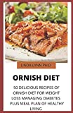 ORNISH DIET: 50 DELICIOUS RECIPES OF ORNISH DIET FOR WEIGHT LOSS MANAGING DIABETES PLUS MEAL PLAN OF HEALTHY LIVING