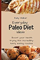 Everyday Paleo Diet Ideas: Boost your health trying this incredibly tasty eating routine