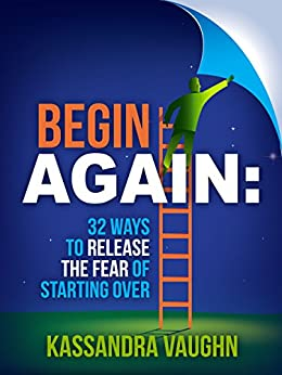 Begin Again: 32 Ways to Release the Fear of Starting Over by [Kassandra Vaughn]