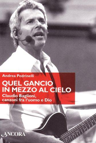 Quel gancio in mezzo al cielo. Claudio Baglioni, canzoni tra l'uomo e Dio. Ediz. illustrata