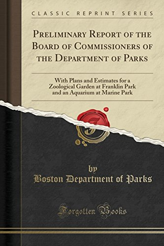 Preliminary Report of the Board of Commissioners of the Department of Parks: With Plans and Estimates for a Zoological Garden at Franklin Park and an Aquarium at Marine Park (Classic Reprint)