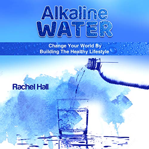 Alkaline Water: Change Your World by the Healthy Lifestyle audiobook cover art