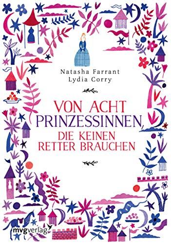 Von acht Prinzessinnen, die keinen Retter brauchen: Das Märchenbuch für alle, die wissen wollen, was eine ECHTE Prinzessin ausmacht