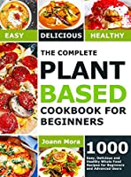 The Complete Plant Based Cookbook for Beginners: 1000 Easy, Delicious and Healthy Whole Food Recipes for Beginners and Advanced Users