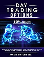 Day Trading Options: 10 % / Mounth, Beginners Guide to Increase Your Savings Using Options Trading, Stock, Leverage, and Technical Analysis.