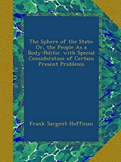 The Sphere of the State: Or, the People As a Body-Politic. with Special Consideration of Certain Present Problems