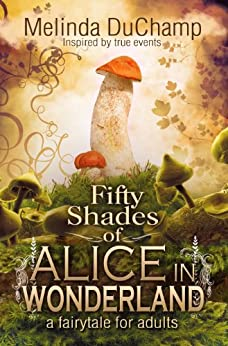 Fifty Shades Of Alice In Wonderland (The Fifty Shades Of Alice Trilogy Book 1) by [Melinda DuChamp]
