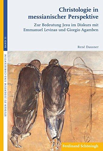 Christologie in messianischer Perspektive: Zur Bedeutung Jesu im Diskurs mit Emmanuel Levinas und Giorgio Agamben (Studien zu Judentum und Christentum)