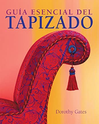 Guia Esencial Del Tapizado / The  Essential Guide to Upholstery