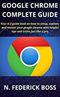 GOOGLE CHROME COMPLETE GUIDE: Your A-Z guide book on how to setup, explore, and master your google chrome with helpful tips and tricks just like a pro Front Cover