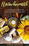 Naturkosmetik: 110 nachhaltige und umweltschonende Naturkosmetik Rezepte für Dich zum selber machen – Schritt für Schritt einfach erklärt