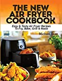 THE NEW AIR FRYER COOKBOOK: Easy & Tasty Air Fryer Recipes To Fry, Bake, Grill & Roast