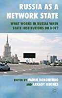 Russia as a Network State: What Works in Russia When State Institutions Do Not? by Unknown(2011-04-28)